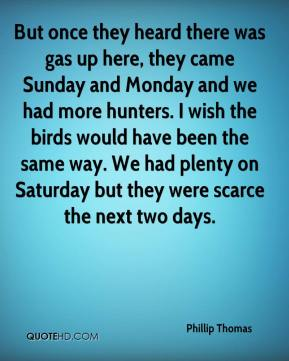 Phillip Thomas  - But once they heard there was gas up here, they came Sunday and Monday and we had more hunters. I wish the birds would have been the same way. We had plenty on Saturday but they were scarce the next two days.