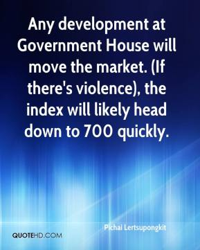 Pichai Lertsupongkit  - Any development at Government House will move the market. (If there's violence), the index will likely head down to 700 quickly.