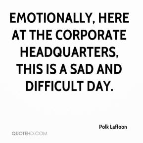 Emotionally, here at the corporate headquarters, this is a sad and difficult day.