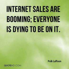 Polk Laffoon  - Internet sales are booming; everyone is dying to be on it.