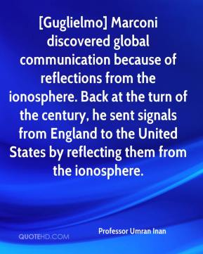 [Guglielmo] Marconi discovered global communication because of reflections from the ionosphere. Back at the turn of the century, he sent signals from England to the United States by reflecting them from the ionosphere.