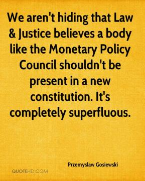We aren't hiding that Law & Justice believes a body like the Monetary Policy Council shouldn't be present in a new constitution. It's completely superfluous.