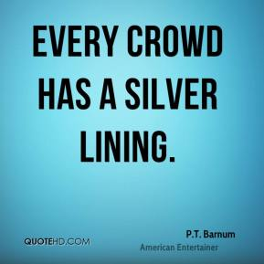 P.T. Barnum  - Every crowd has a silver lining.
