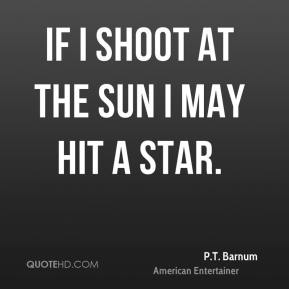 P.T. Barnum  - If I shoot at the sun I may hit a star.