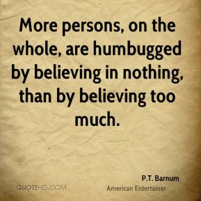 More persons, on the whole, are humbugged by believing in nothing, than by believing too much.
