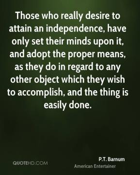 Those who really desire to attain an independence, have only set their minds upon it, and adopt the proper means, as they do in regard to any other object which they wish to accomplish, and the thing is easily done.