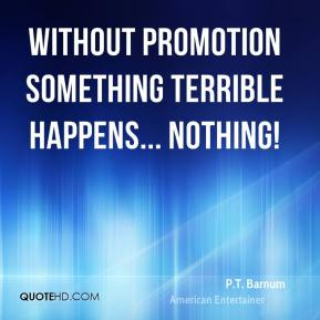 Without promotion something terrible happens... Nothing!