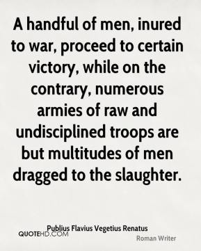 A handful of men, inured to war, proceed to certain victory, while on the contrary, numerous armies of raw and undisciplined troops are but multitudes of men dragged to the slaughter.