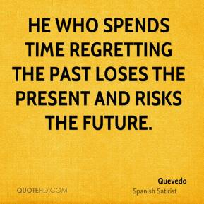 Quevedo  - He who spends time regretting the past loses the present and risks the future.