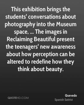Quevedo  - This exhibition brings the students' conversations about photography into the Museum space, ... The images in Reclaiming Beautiful present the teenagers' new awareness about how perception can be altered to redefine how they think about beauty.