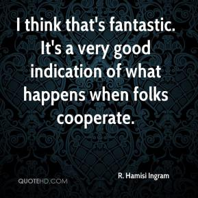 R. Hamisi Ingram  - I think that's fantastic. It's a very good indication of what happens when folks cooperate.