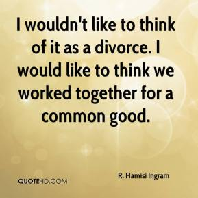 I wouldn't like to think of it as a divorce. I would like to think we worked together for a common good.