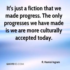 It's just a fiction that we made progress. The only progresses we have made is we are more culturally accepted today.
