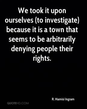 We took it upon ourselves (to investigate) because it is a town that seems to be arbitrarily denying people their rights.