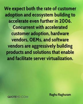 Raghu Raghuram  - We expect both the rate of customer adoption and ecosystem building to accelerate even further in 2006. Concurrent with accelerated customer adoption, hardware vendors, OEMs, and software vendors are aggressively building products and solutions that enable and facilitate server virtualization.