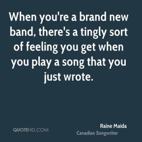 Raine Maida  - When you're a brand new band, there's a tingly sort of feeling you get when you play a song that you just wrote.
