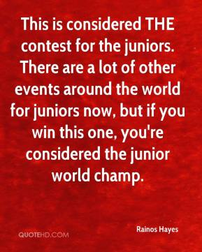 Rainos Hayes  - This is considered THE contest for the juniors. There are a lot of other events around the world for juniors now, but if you win this one, you're considered the junior world champ.
