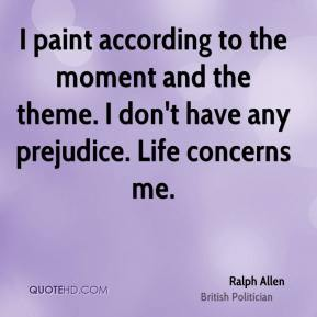I paint according to the moment and the theme. I don't have any prejudice. Life concerns me.