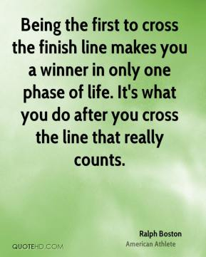 Being the first to cross the finish line makes you a winner in only one phase of life. It's what you do after you cross the line that really counts.