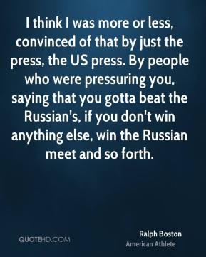 I think I was more or less, convinced of that by just the press, the US press. By people who were pressuring you, saying that you gotta beat the Russian's, if you don't win anything else, win the Russian meet and so forth.