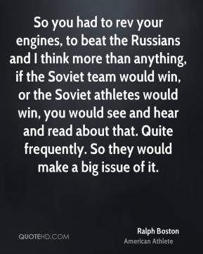 Ralph Boston - So you had to rev your engines, to beat the Russians and I think more than anything, if the Soviet team would win, or the Soviet athletes would win, you would see and hear and read about that. Quite frequently. So they would make a big issue of it.
