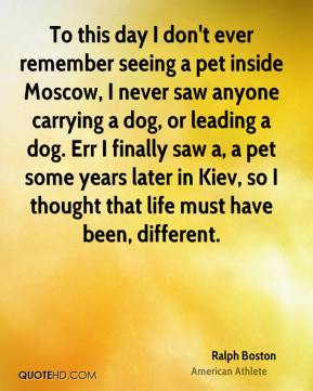 Ralph Boston - To this day I don't ever remember seeing a pet inside Moscow, I never saw anyone carrying a dog, or leading a dog. Err I finally saw a, a pet some years later in Kiev, so I thought that life must have been, different.