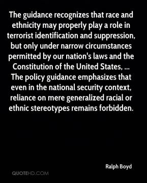 Ralph Boyd  - The guidance recognizes that race and ethnicity may properly play a role in terrorist identification and suppression, but only under narrow circumstances permitted by our nation's laws and the Constitution of the United States, ... The policy guidance emphasizes that even in the national security context, reliance on mere generalized racial or ethnic stereotypes remains forbidden.
