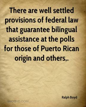 Ralph Boyd  - There are well settled provisions of federal law that guarantee bilingual assistance at the polls for those of Puerto Rican origin and others.