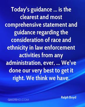 Ralph Boyd  - Today's guidance ... is the clearest and most comprehensive statement and guidance regarding the consideration of race and ethnicity in law enforcement activities from any administration, ever, ... We've done our very best to get it right. We think we have.