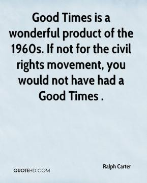 Ralph Carter  - Good Times is a wonderful product of the 1960s. If not for the civil rights movement, you would not have had a Good Times .