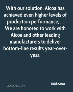 Ralph Carter  - With our solution, Alcoa has achieved even higher levels of production performance, ... We are honored to work with Alcoa and other leading manufacturers to deliver bottom-line results year-over-year.