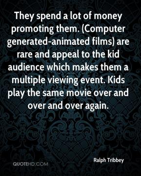 Ralph Tribbey  - They spend a lot of money promoting them. (Computer generated-animated films) are rare and appeal to the kid audience which makes them a multiple viewing event. Kids play the same movie over and over and over again.
