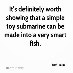Ram Prasad  - It's definitely worth showing that a simple toy submarine can be made into a very smart fish.