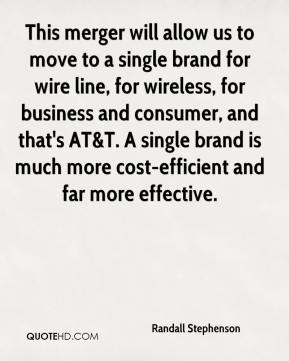 Randall Stephenson  - This merger will allow us to move to a single brand for wire line, for wireless, for business and consumer, and that's AT&T. A single brand is much more cost-efficient and far more effective.