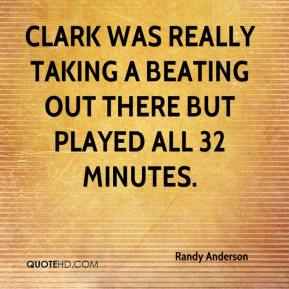 Clark was really taking a beating out there but played all 32 minutes.