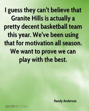 I guess they can't believe that Granite Hills is actually a pretty decent basketball team this year. We've been using that for motivation all season. We want to prove we can play with the best.