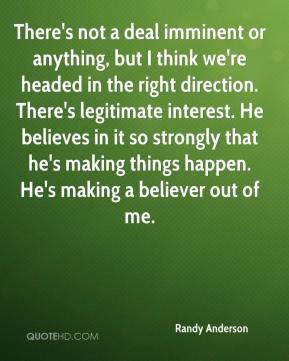 There's not a deal imminent or anything, but I think we're headed in the right direction. There's legitimate interest. He believes in it so strongly that he's making things happen. He's making a believer out of me.