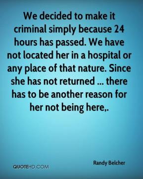 Randy Belcher  - We decided to make it criminal simply because 24 hours has passed. We have not located her in a hospital or any place of that nature. Since she has not returned ... there has to be another reason for her not being here.
