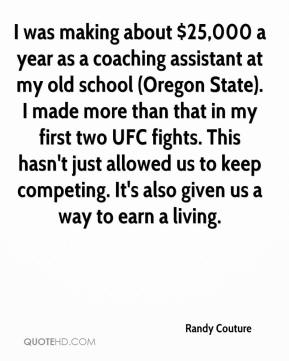 Randy Couture  - I was making about $25,000 a year as a coaching assistant at my old school (Oregon State). I made more than that in my first two UFC fights. This hasn't just allowed us to keep competing. It's also given us a way to earn a living.
