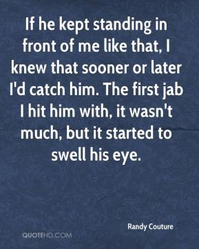 If he kept standing in front of me like that, I knew that sooner or later I'd catch him. The first jab I hit him with, it wasn't much, but it started to swell his eye.