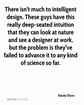 Randy Olson  - There isn't much to intelligent design. These guys have this really deep-seated intuition that they can look at nature and see a designer at work, but the problem is they've failed to advance it to any kind of science so far.