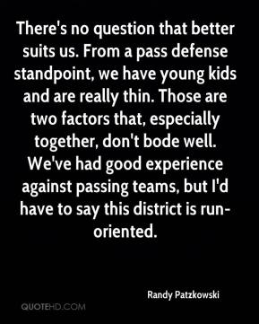 Randy Patzkowski  - There's no question that better suits us. From a pass defense standpoint, we have young kids and are really thin. Those are two factors that, especially together, don't bode well. We've had good experience against passing teams, but I'd have to say this district is run-oriented.