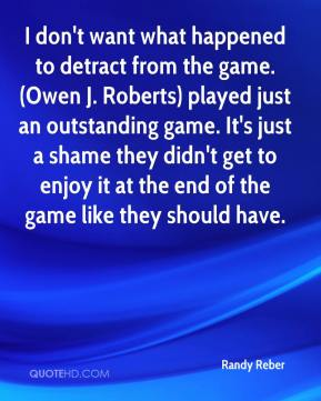 Randy Reber  - I don't want what happened to detract from the game. (Owen J. Roberts) played just an outstanding game. It's just a shame they didn't get to enjoy it at the end of the game like they should have.