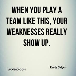 Randy Salyers  - When you play a team like this, your weaknesses really show up.