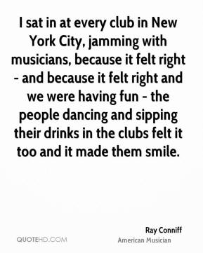 Ray Conniff - I sat in at every club in New York City, jamming with musicians, because it felt right - and because it felt right and we were having fun - the people dancing and sipping their drinks in the clubs felt it too and it made them smile.