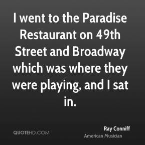 Ray Conniff - I went to the Paradise Restaurant on 49th Street and Broadway which was where they were playing, and I sat in.