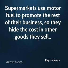 Ray Holloway  - Supermarkets use motor fuel to promote the rest of their business, so they hide the cost in other goods they sell.