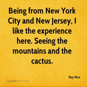 Ray Rice  - Being from New York City and New Jersey, I like the experience here. Seeing the mountains and the cactus.