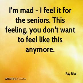 Ray Rice  - I'm mad - I feel it for the seniors. This feeling, you don't want to feel like this anymore.