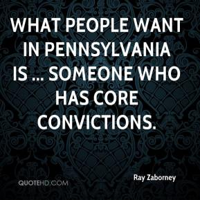 Ray Zaborney  - What people want in Pennsylvania is ... someone who has core convictions.